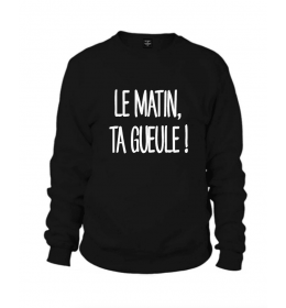 Sweat Homme LE MATIN, TA GUEULE